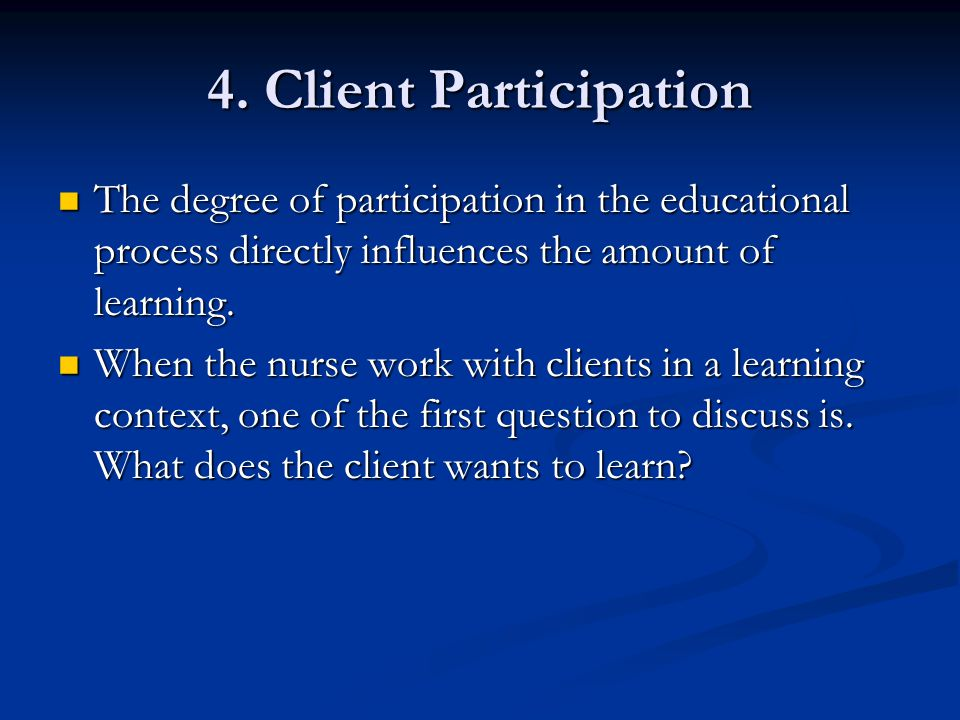 4. Client Participation The degree of participation in the educational process directly influences the amount of learning.