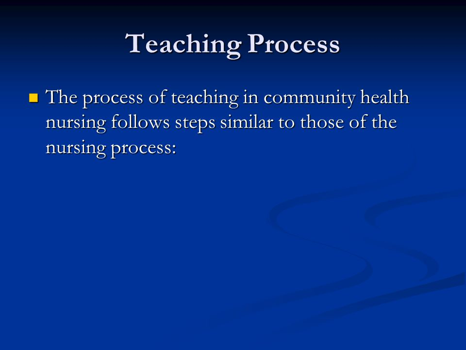 Teaching Process The process of teaching in community health nursing follows steps similar to those of the nursing process: