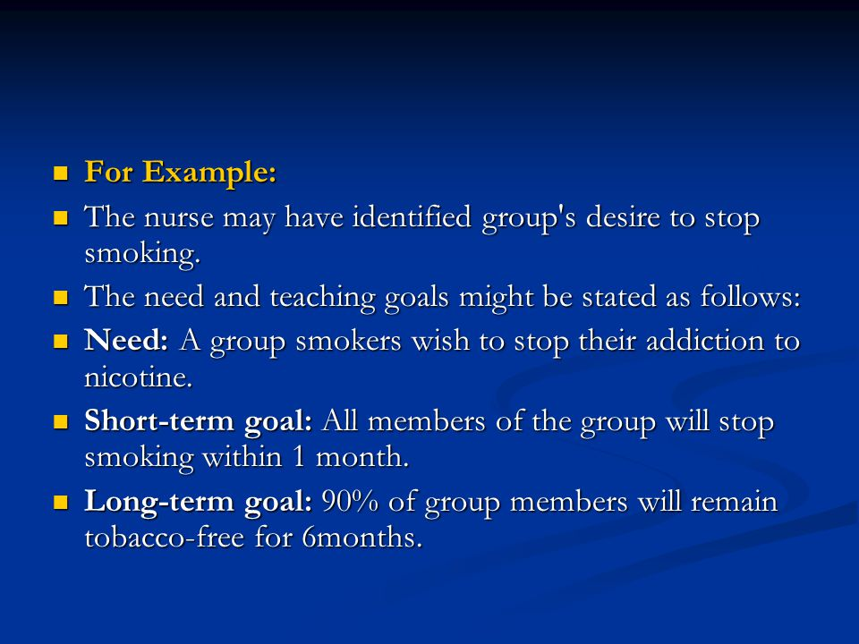 For Example: The nurse may have identified group s desire to stop smoking. The need and teaching goals might be stated as follows: