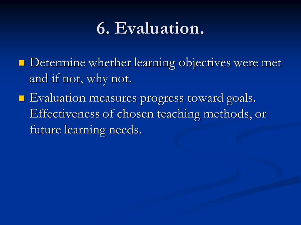 6. Evaluation. Determine whether learning objectives were met and if not, why not.