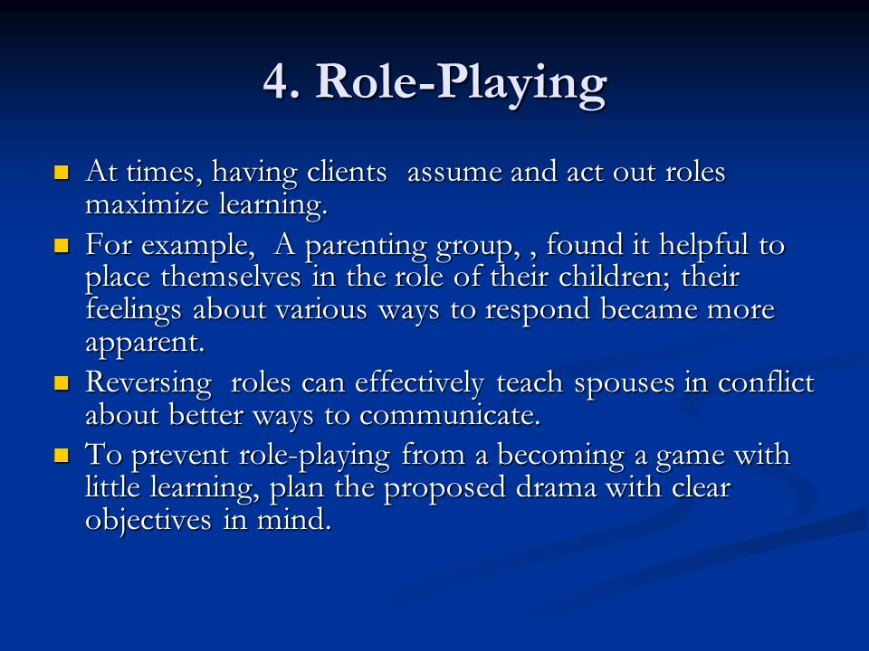 4. Role-Playing At times, having clients assume and act out roles maximize learning.