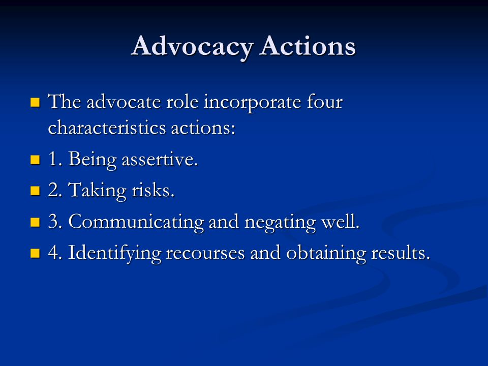 Advocacy Actions The advocate role incorporate four characteristics actions: 1. Being assertive. 2. Taking risks.