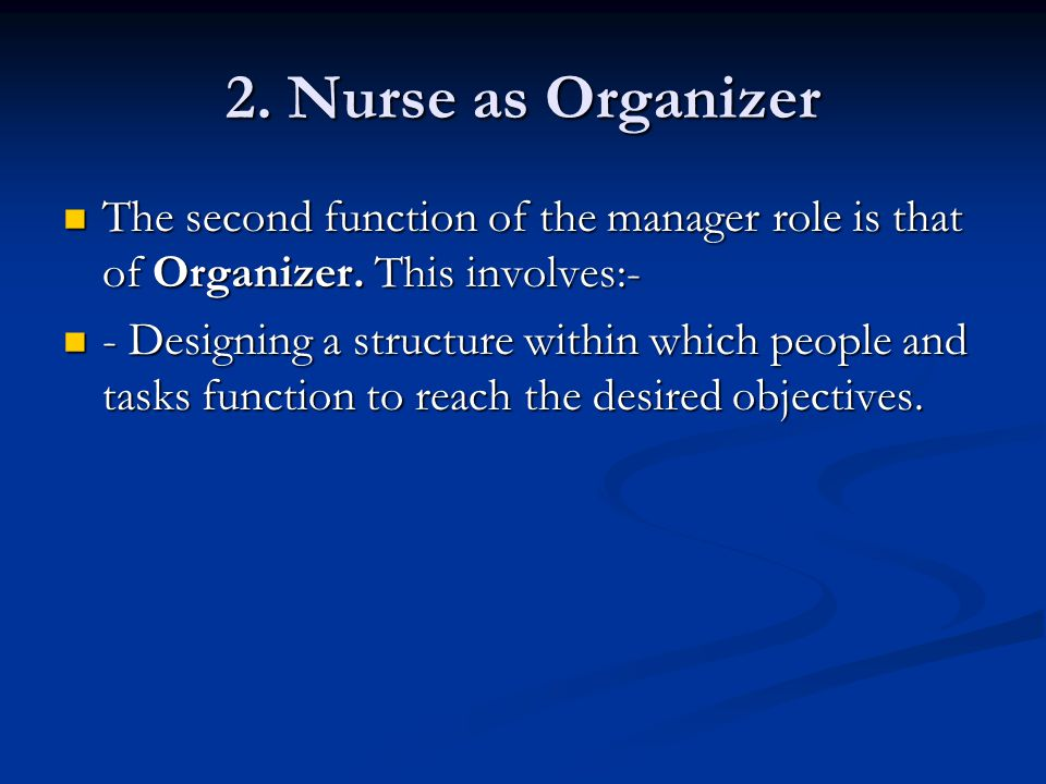 2. Nurse as Organizer The second function of the manager role is that of Organizer. This involves:-