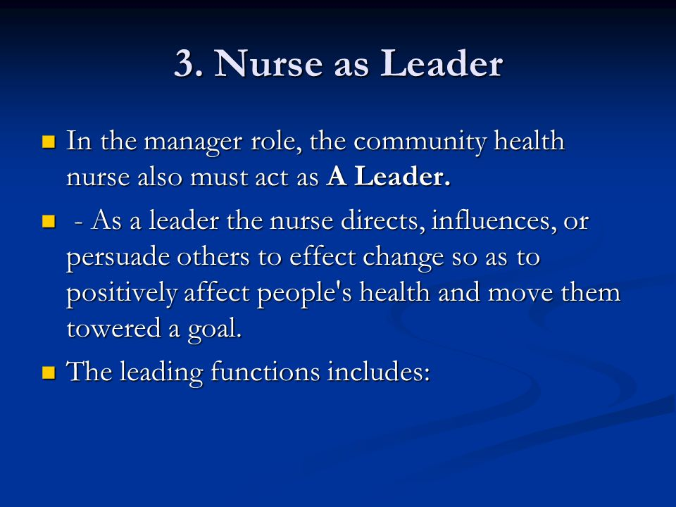 3. Nurse as Leader In the manager role, the community health nurse also must act as A Leader.