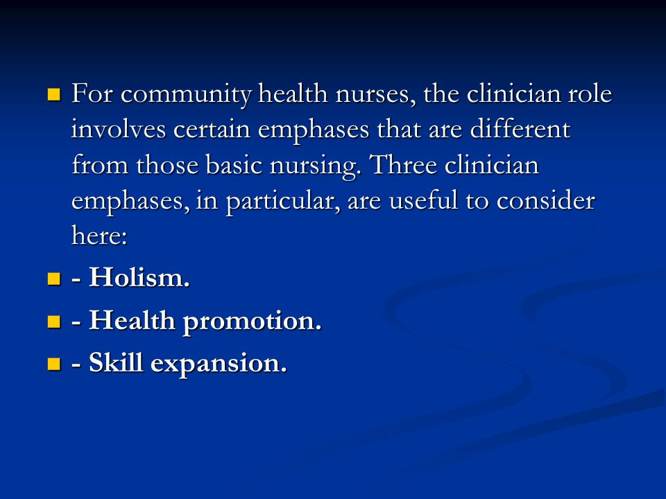 For community health nurses, the clinician role involves certain emphases that are different from those basic nursing. Three clinician emphases, in particular, are useful to consider here: