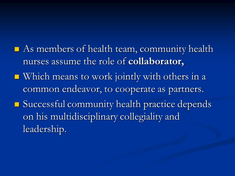 As members of health team, community health nurses assume the role of collaborator,