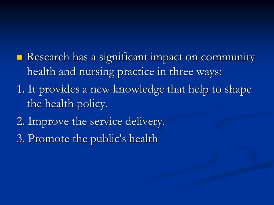 Research has a significant impact on community health and nursing practice in three ways: