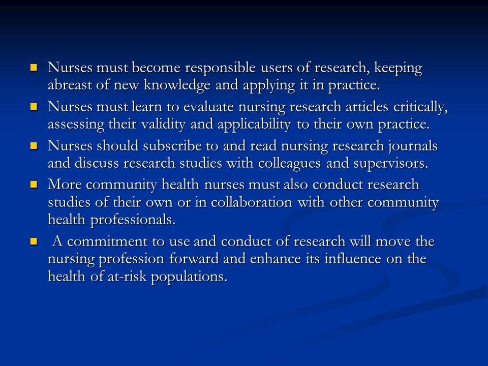 Nurses must become responsible users of research, keeping abreast of new knowledge and applying it in practice.