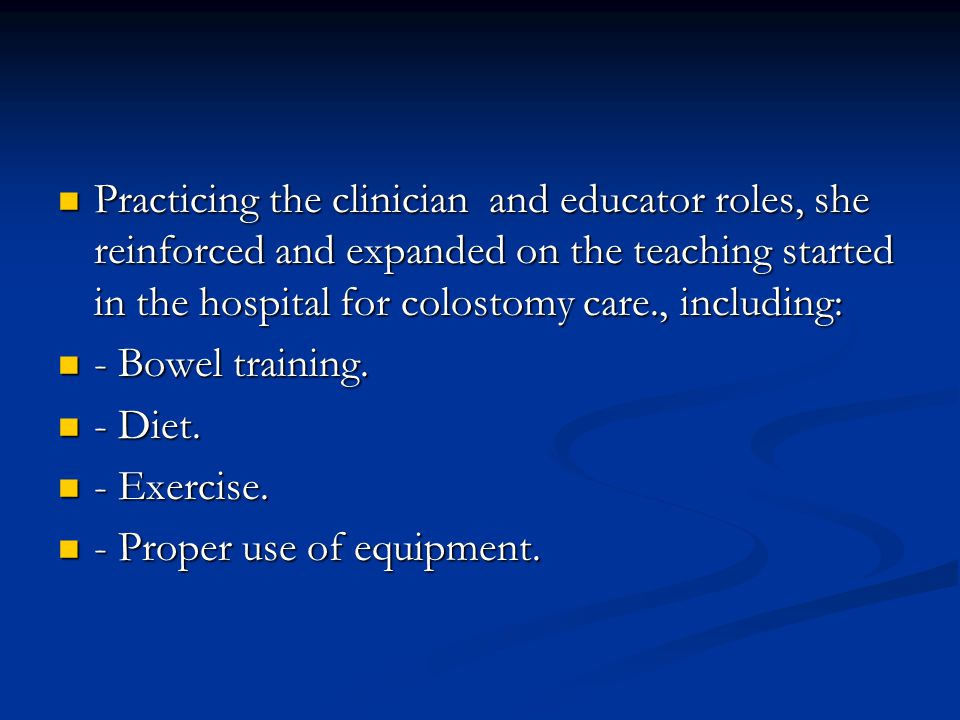 Practicing the clinician and educator roles, she reinforced and expanded on the teaching started in the hospital for colostomy care., including: