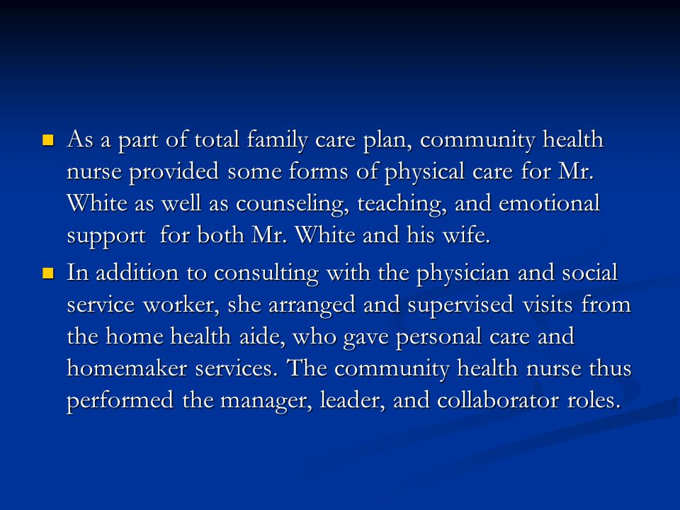 As a part of total family care plan, community health nurse provided some forms of physical care for Mr. White as well as counseling, teaching, and emotional support for both Mr. White and his wife.