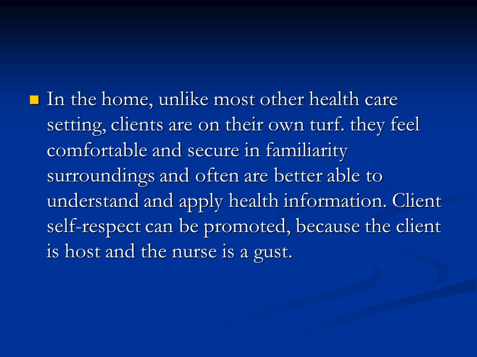 In the home, unlike most other health care setting, clients are on their own turf.