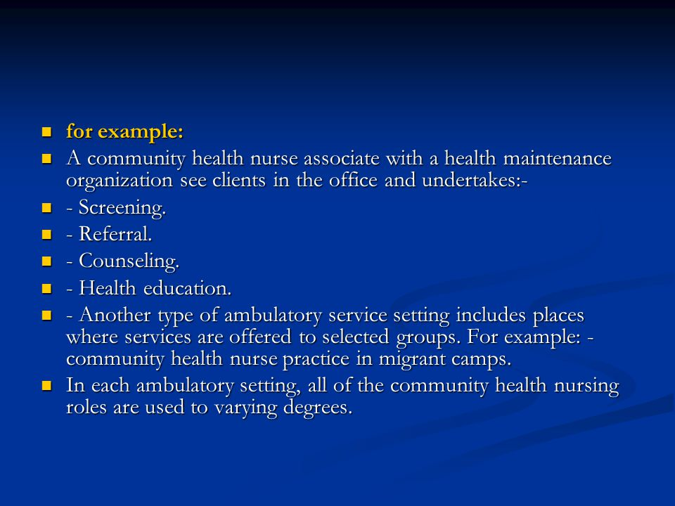 for example: A community health nurse associate with a health maintenance organization see clients in the office and undertakes:-