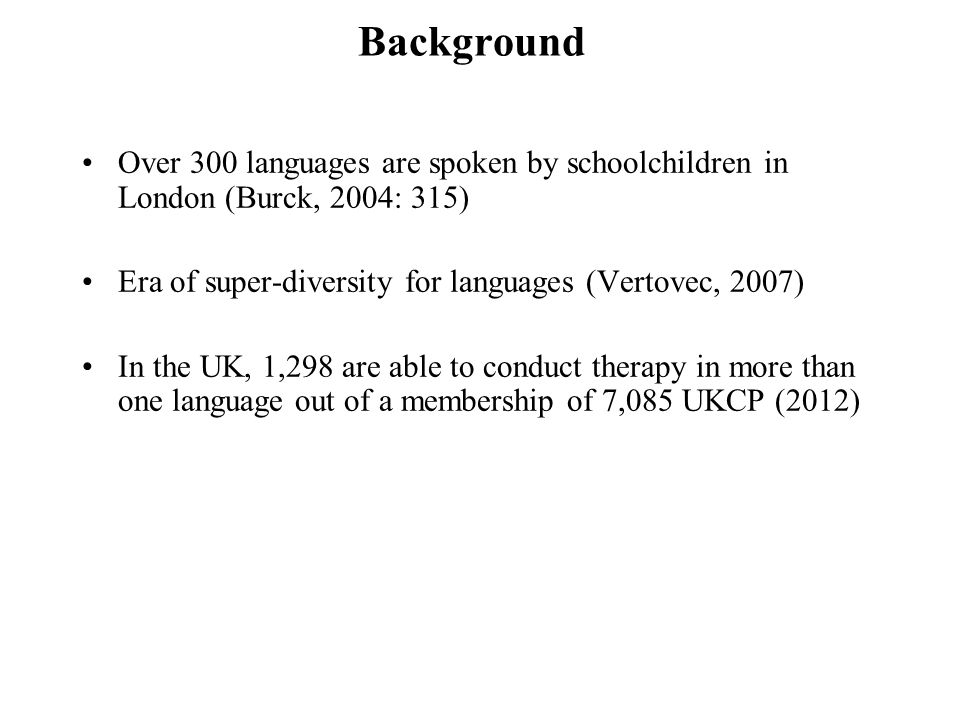 Background Over 300 languages are spoken by schoolchildren in London (Burck, 2004: 315) Era of super-diversity for languages (Vertovec, 2007)