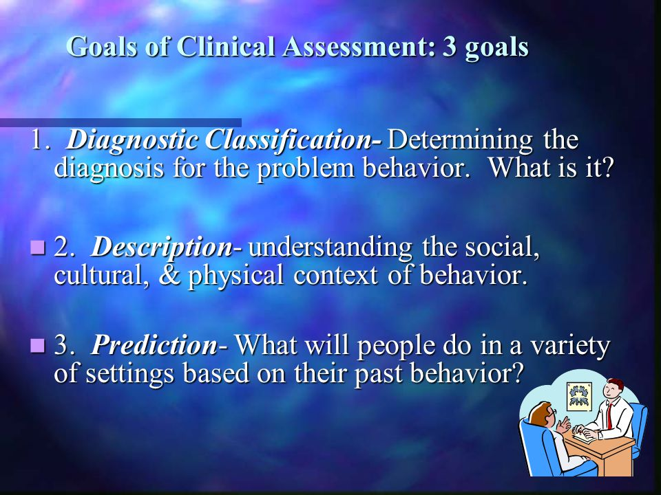 Goals of Clinical Assessment: 3 goals