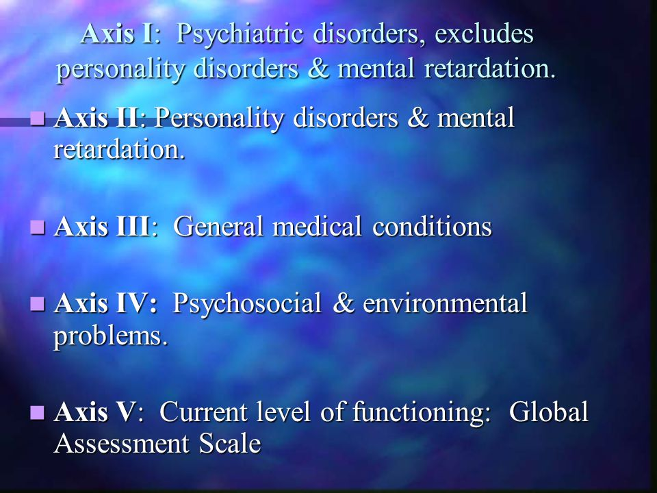 Axis I: Psychiatric disorders, excludes personality disorders & mental retardation.