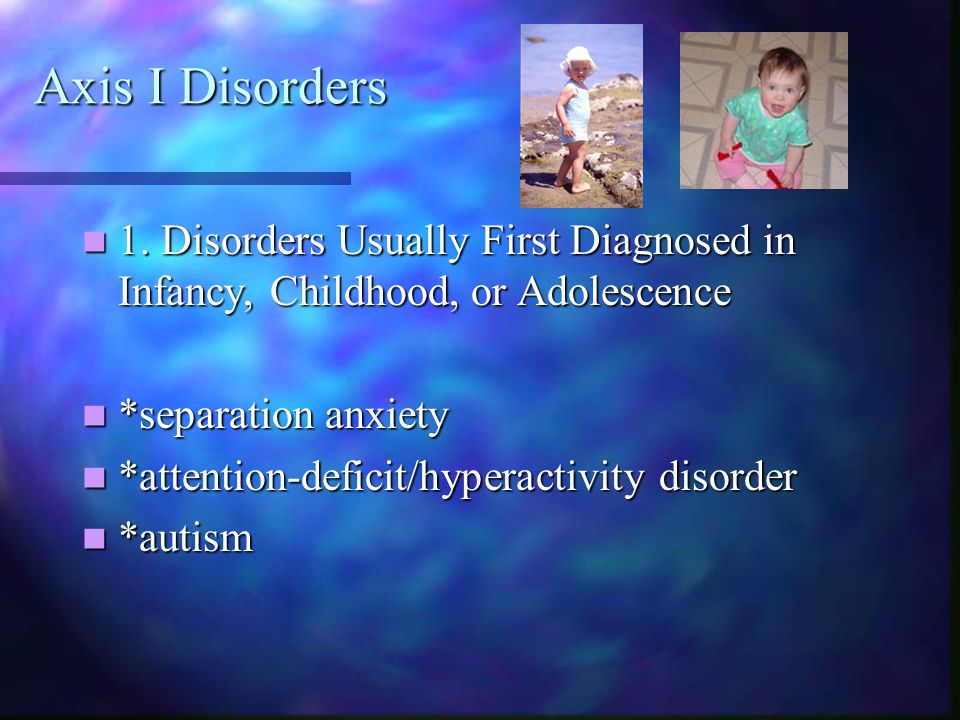 Axis I Disorders 1. Disorders Usually First Diagnosed in Infancy, Childhood, or Adolescence. *separation anxiety.