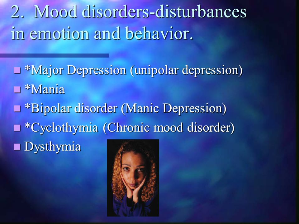 2. Mood disorders-disturbances in emotion and behavior.