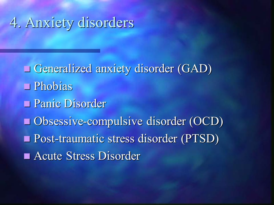 4. Anxiety disorders Generalized anxiety disorder (GAD) Phobias
