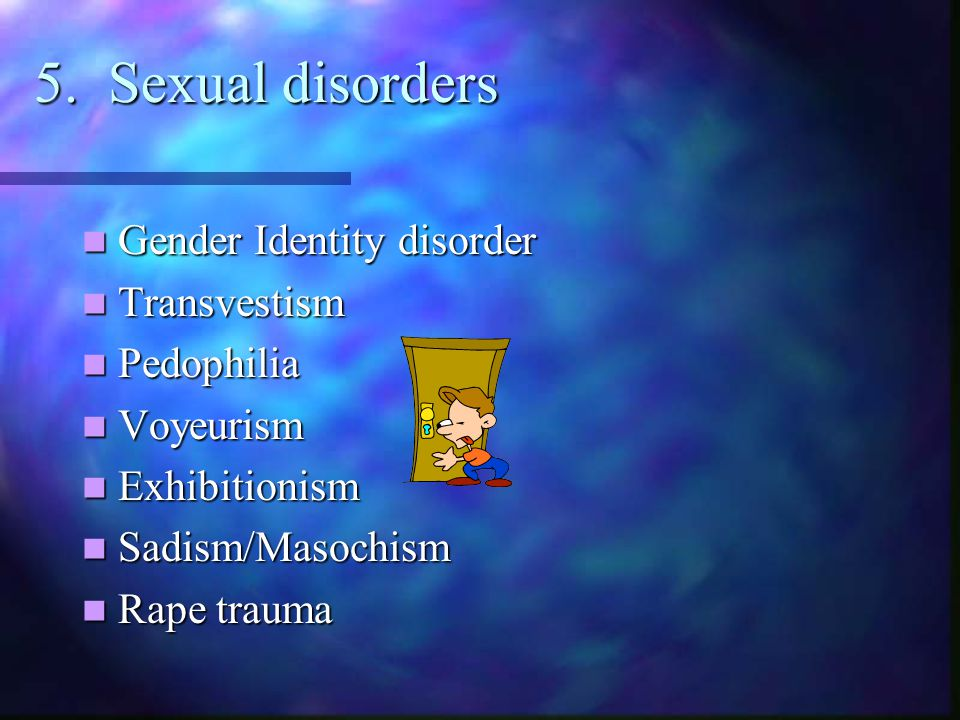 5. Sexual disorders Gender Identity disorder Transvestism Pedophilia