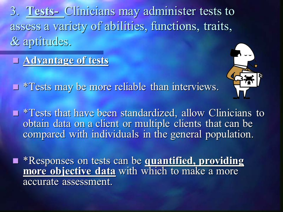 3. Tests- Clinicians may administer tests to assess a variety of abilities, functions, traits, & aptitudes.