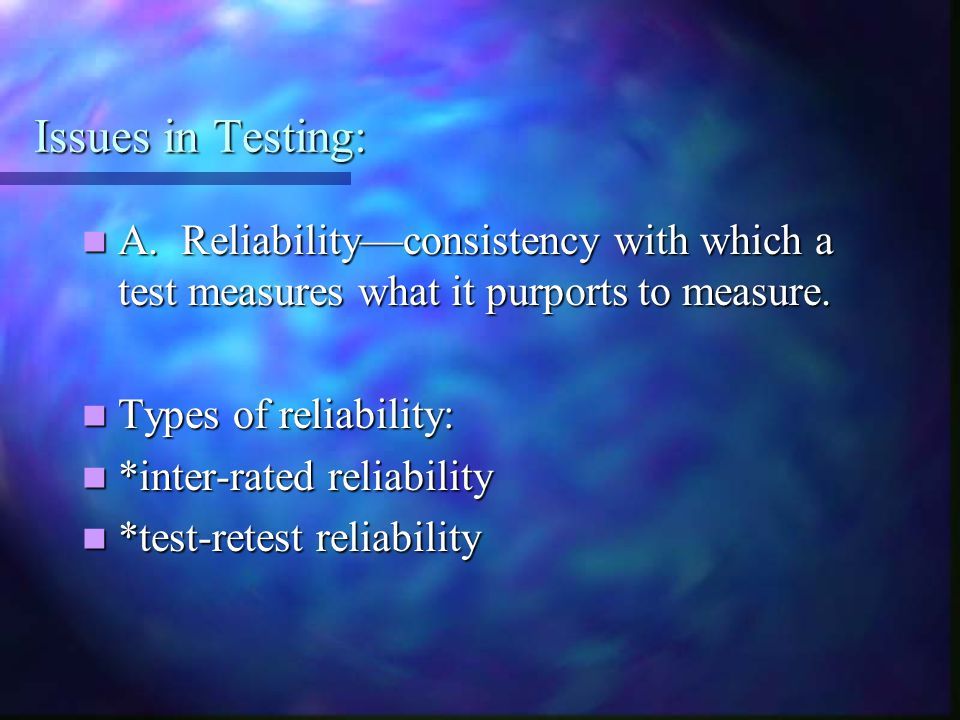 Issues in Testing: A. Reliability—consistency with which a test measures what it purports to measure.