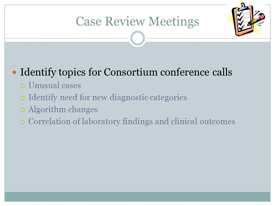 Case Review Meetings Identify topics for Consortium conference calls