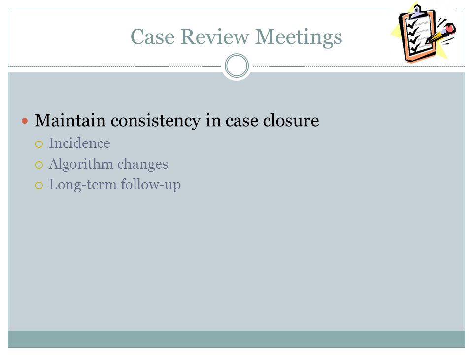 Case Review Meetings Maintain consistency in case closure Incidence