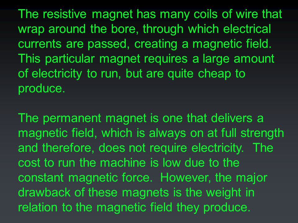 The resistive magnet has many coils of wire that wrap around the bore, through which electrical currents are passed, creating a magnetic field. This particular magnet requires a large amount of electricity to run, but are quite cheap to produce.