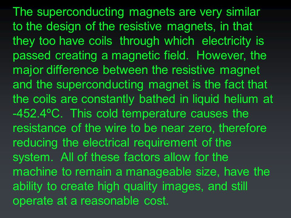 The superconducting magnets are very similar to the design of the resistive magnets, in that they too have coils through which electricity is passed creating a magnetic field.