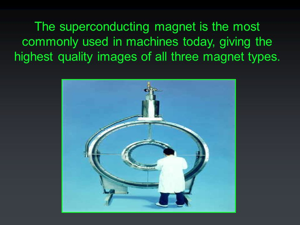 The superconducting magnet is the most commonly used in machines today, giving the highest quality images of all three magnet types.