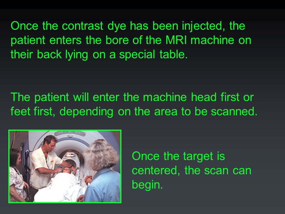 Once the contrast dye has been injected, the patient enters the bore of the MRI machine on their back lying on a special table.