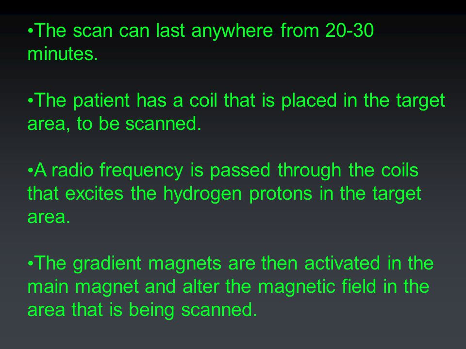The scan can last anywhere from 20-30 minutes.