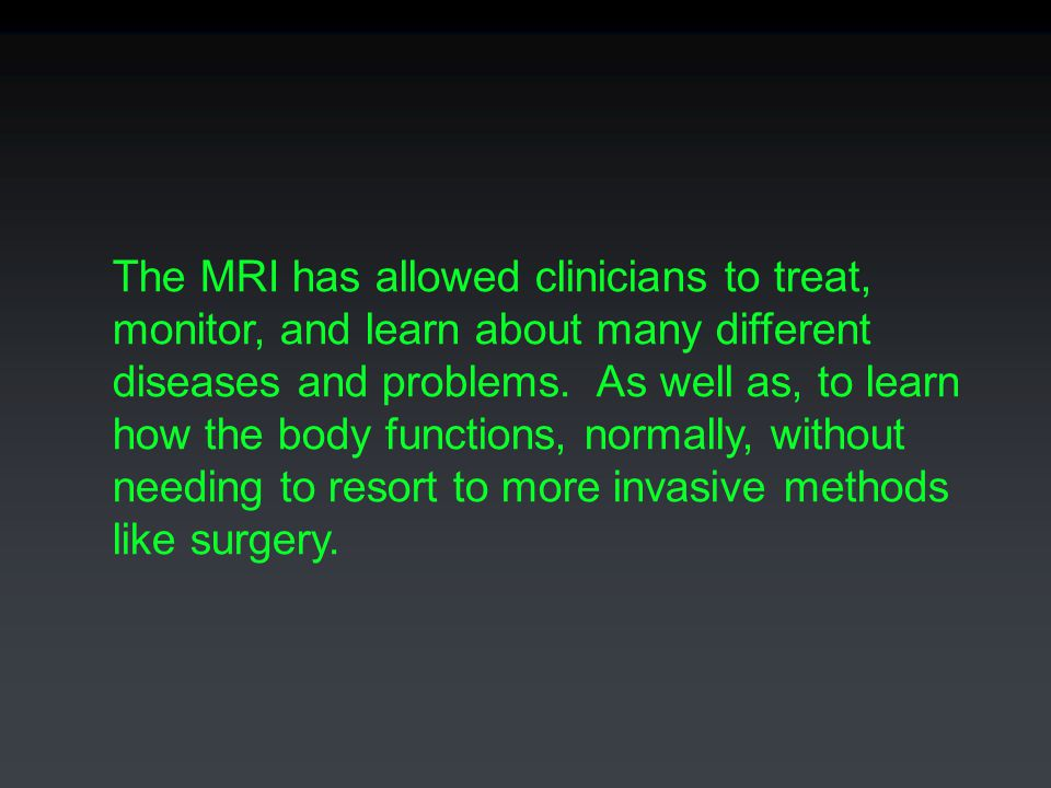 The MRI has allowed clinicians to treat, monitor, and learn about many different diseases and problems.