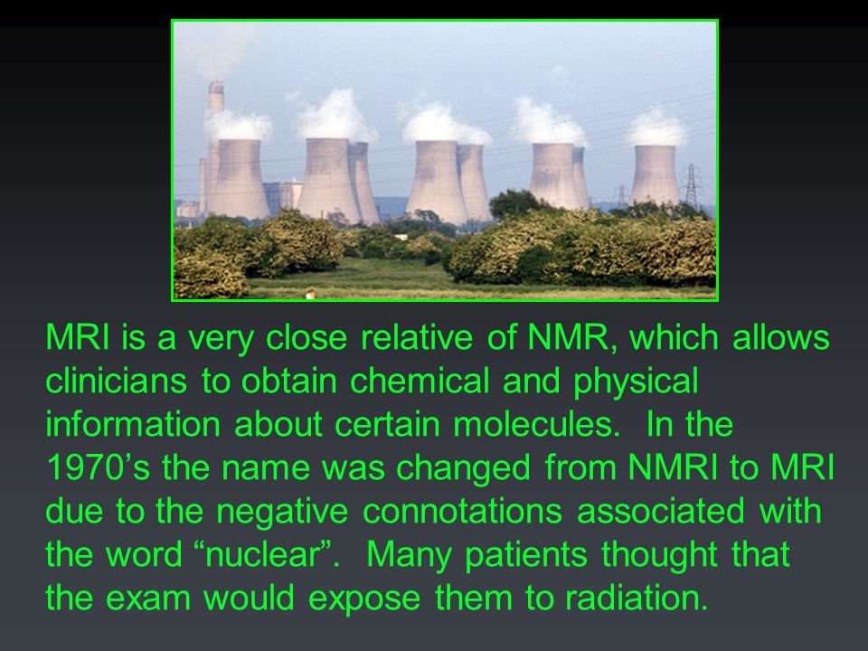 MRI is a very close relative of NMR, which allows clinicians to obtain chemical and physical information about certain molecules.