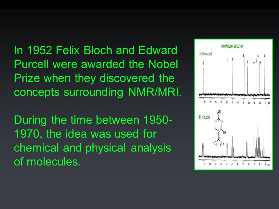 In 1952 Felix Bloch and Edward Purcell were awarded the Nobel Prize when they discovered the concepts surrounding NMR/MRI.