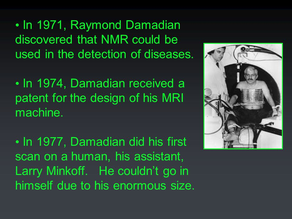 In 1971, Raymond Damadian discovered that NMR could be. used in the detection of diseases. In 1974, Damadian received a.