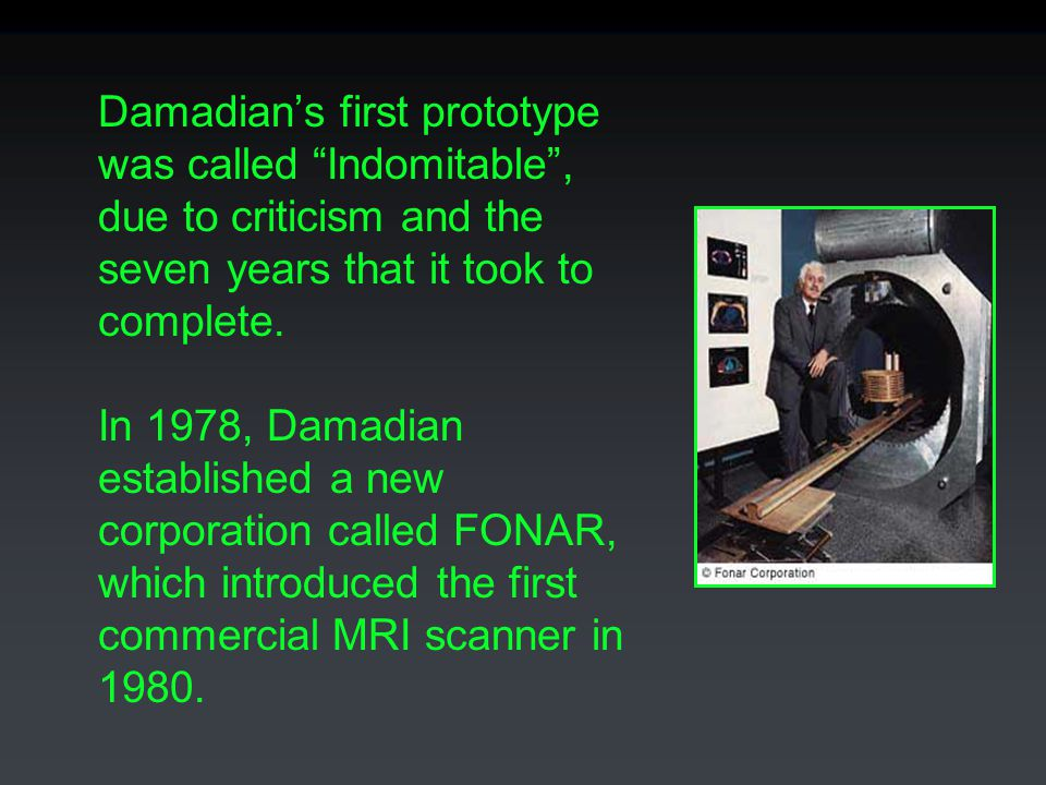 Damadian's first prototype was called Indomitable , due to criticism and the seven years that it took to complete.