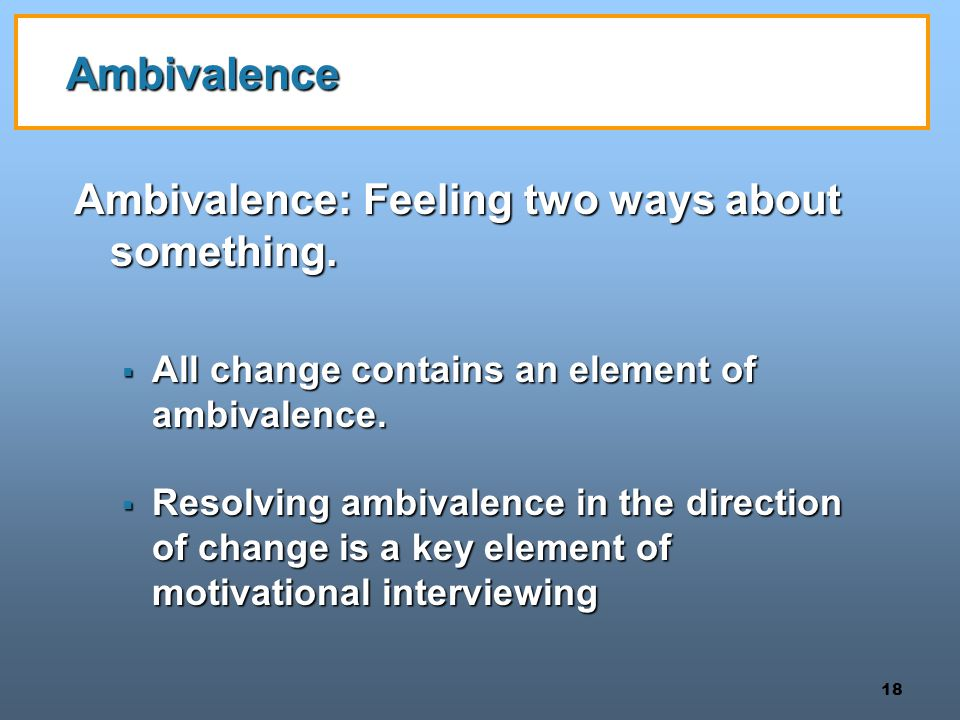 Ambivalence Ambivalence: Feeling two ways about something.