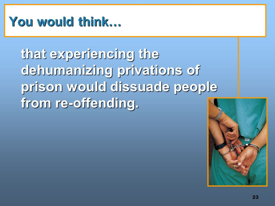 You would think… that experiencing the dehumanizing privations of prison would dissuade people from re-offending.