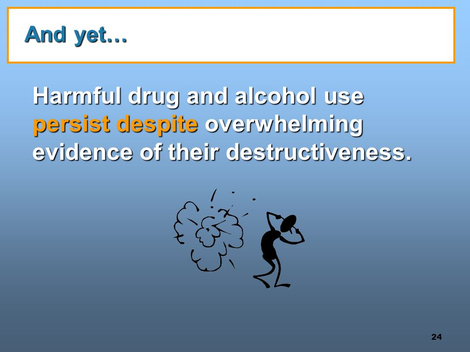 And yet… Harmful drug and alcohol use persist despite overwhelming evidence of their destructiveness.