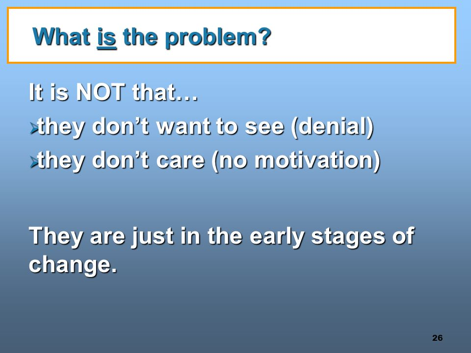 What is the problem It is NOT that… they don't want to see (denial) they don't care (no motivation)