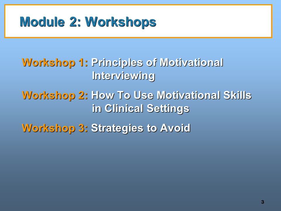 Module 2: Workshops Workshop 1: Principles of Motivational Interviewing. Workshop 2: How To Use Motivational Skills in Clinical Settings.
