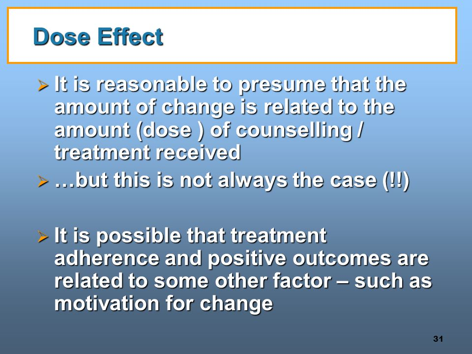 Dose Effect It is reasonable to presume that the amount of change is related to the amount (dose ) of counselling / treatment received.