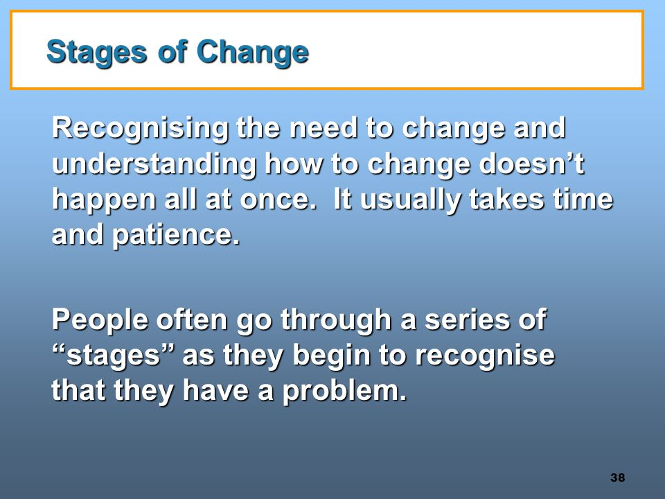 Stages of Change Recognising the need to change and understanding how to change doesn't happen all at once. It usually takes time and patience.