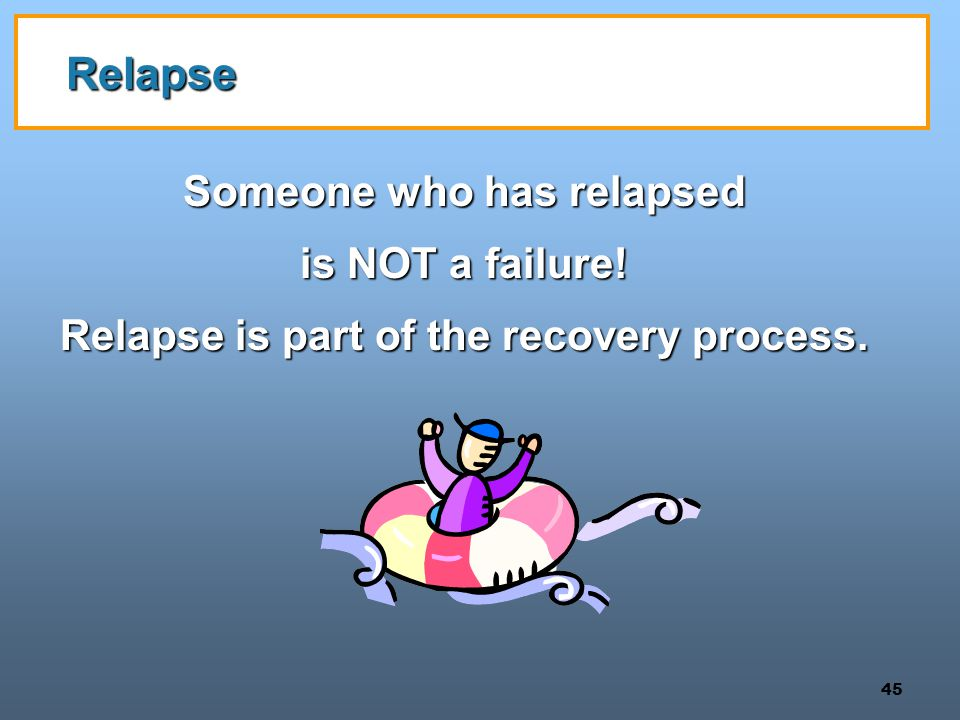 Someone who has relapsed Relapse is part of the recovery process.