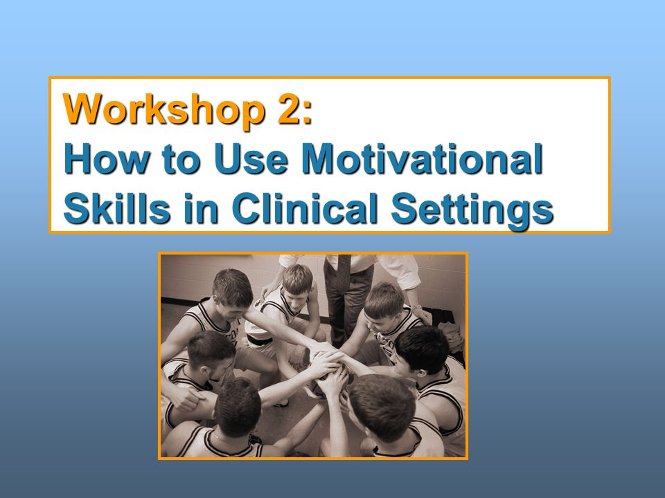 Workshop 2: How to Use Motivational Skills in Clinical Settings