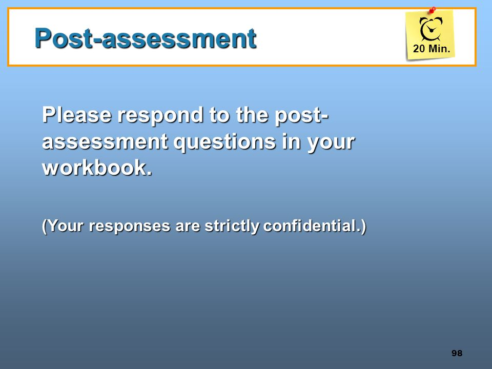 20 Min. Post-assessment. Please respond to the post-assessment questions in your workbook. (Your responses are strictly confidential.)