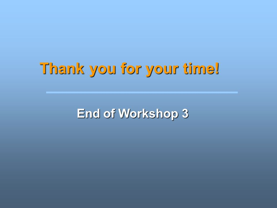 Thank you for your time! End of Workshop 3 Instructions