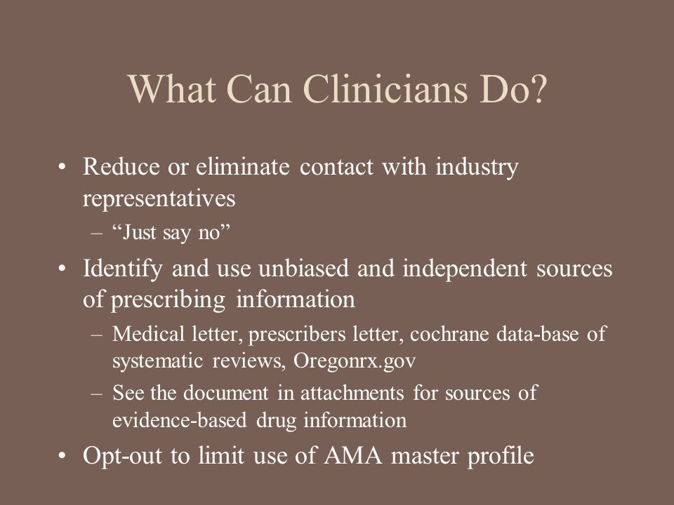 What Can Clinicians Do Reduce or eliminate contact with industry representatives. Just say no