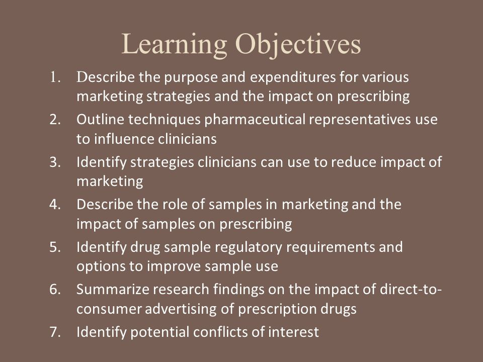 Learning Objectives Describe the purpose and expenditures for various marketing strategies and the impact on prescribing.
